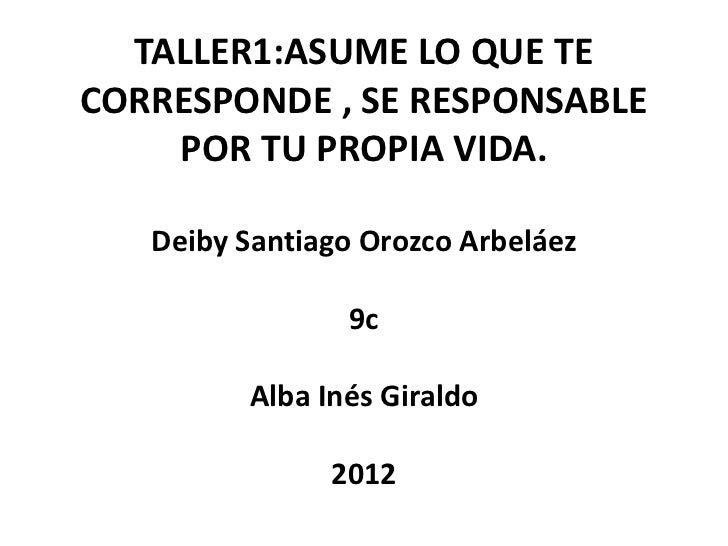TALLER1:ASUME LO QUE TECORRESPONDE , SE RESPONSABLE    POR TU PROPIA VIDA.   Deiby Santiago Orozco Arbeláez               ...
