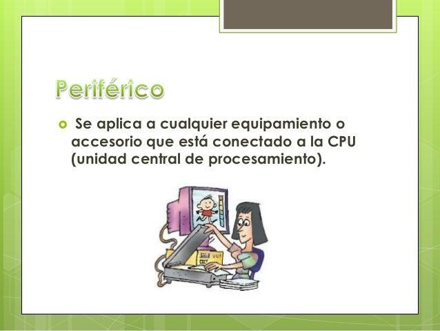  Se aplica a cualquier equipamiento o accesorio que está conectado a la CPU (unidad central de procesamiento).