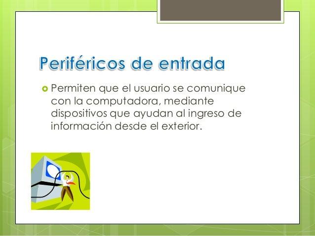  Permiten que el usuario se comunique con la computadora, mediante dispositivos que ayudan al ingreso de información desd...