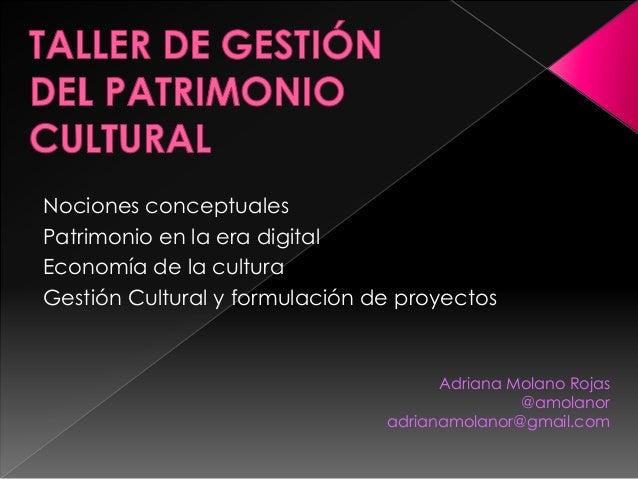 Adriana Molano Rojas  @amolanor  adrianamolanor@gmail.com  Nociones conceptuales  Patrimonio en la era digital  Economía d...
