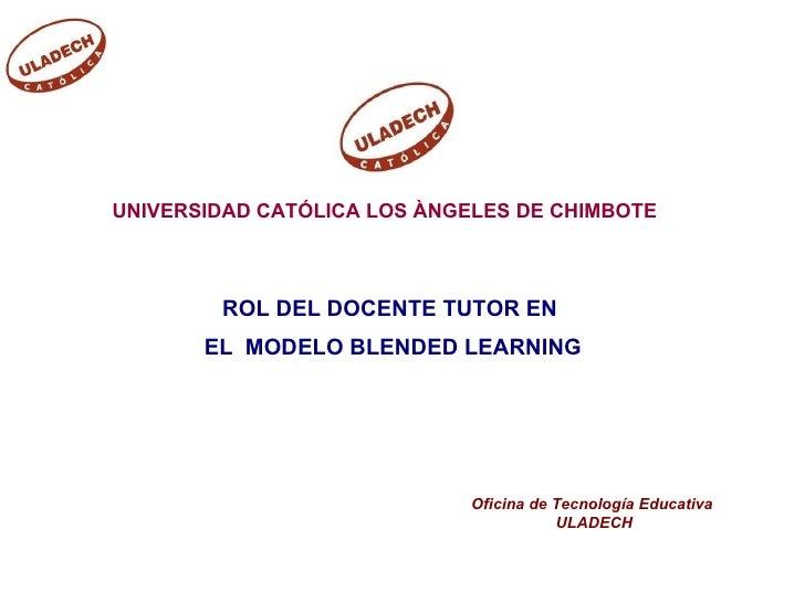 UNIVERSIDAD CATÓLICA LOS ÀNGELES DE CHIMBOTE            ROL DEL DOCENTE TUTOR EN        EL MODELO BLENDED LEARNING        ...