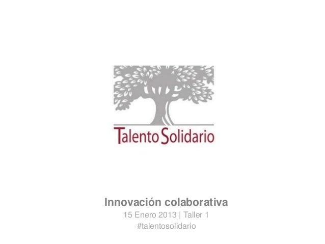 Innovación colaborativa15 Enero 2013   Taller 1#talentosolidario