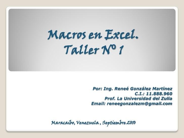 Macros en Excel.   Taller N⁰ 1                     Por: Ing. Reneé González Martínez                                      ...