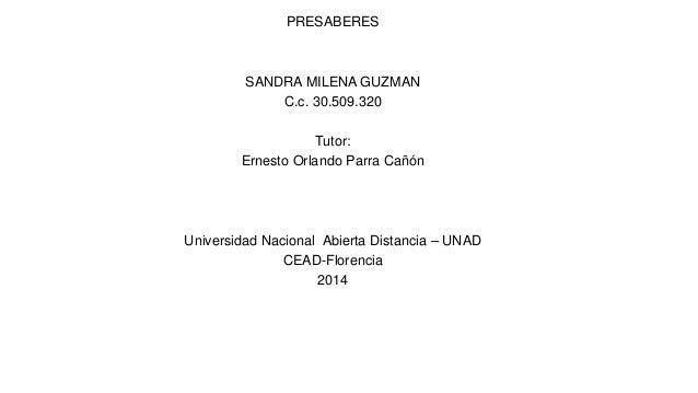 PRESABERES SANDRA MILENA GUZMAN C.c. 30.509.320 Tutor: Ernesto Orlando Parra Cañón Universidad Nacional Abierta Distancia ...