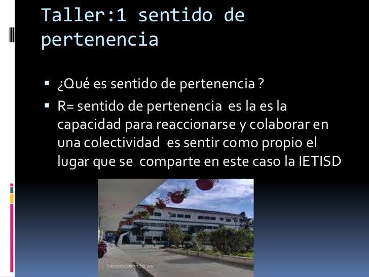 Taller:1 sentido de pertenencia <br />¿Qué es sentido de pertenencia ?<br />R= sentido de pertenencia  es la es la capacid...