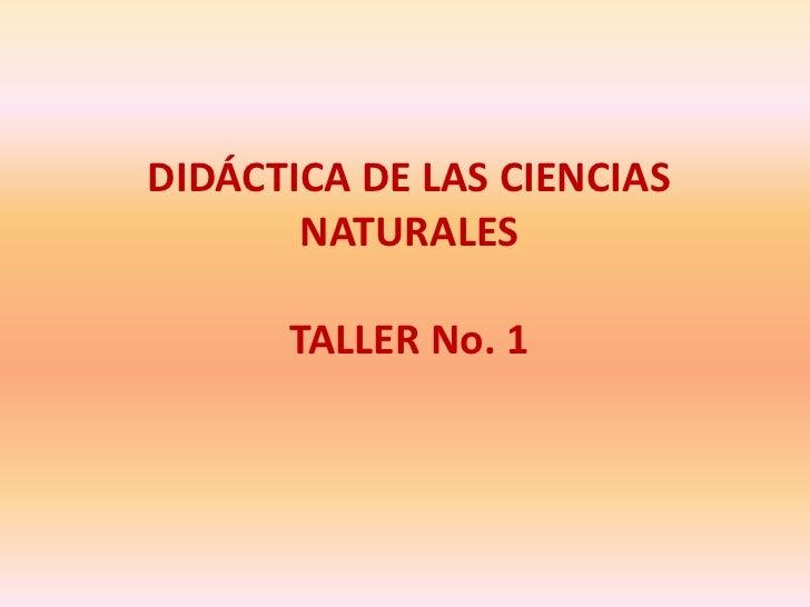 DIDÁCTICA DE LAS CIENCIAS NATURALES<br />TALLER No. 1<br />