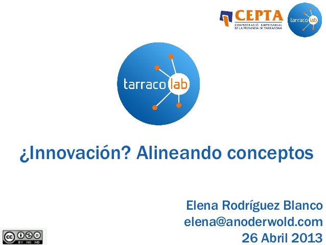 ¿Innovación? Alineando conceptosElena Rodríguez Blancoelena@anoderwold.com26 Abril 2013