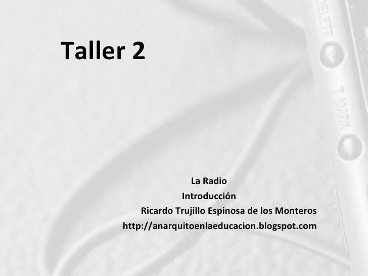 Taller 2                         La Radio                   Introducción          Ricardo Trujillo Espinosa de los Montero...