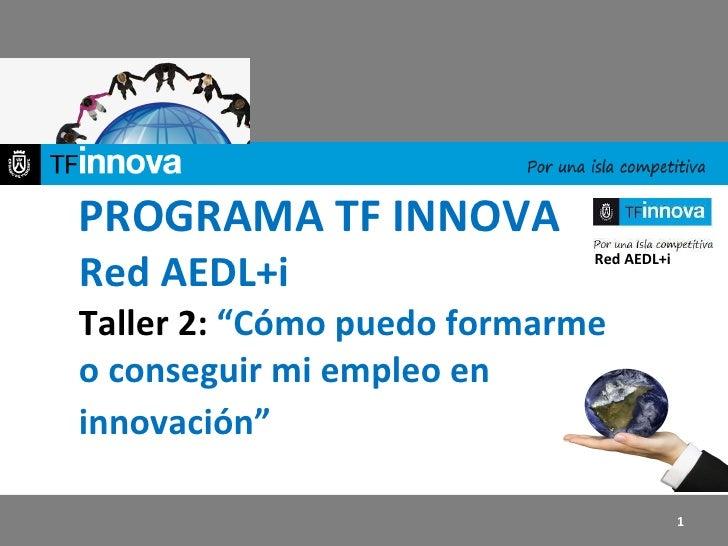 """PROGRAMA TF INNOVA Red AEDL+i Taller 2:  """"Cómo puedo formarme o conseguir mi empleo en innovación""""   Red AEDL+i"""