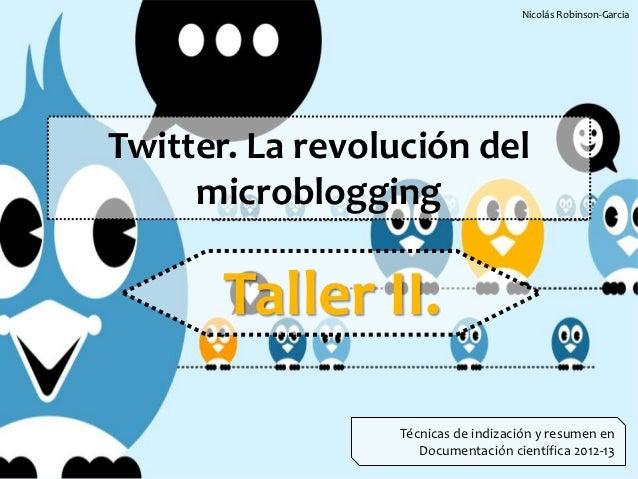 Nicolás Robinson-GarciaTwitter. La revolución del     microblogging       Taller II.                 Técnicas de indizació...