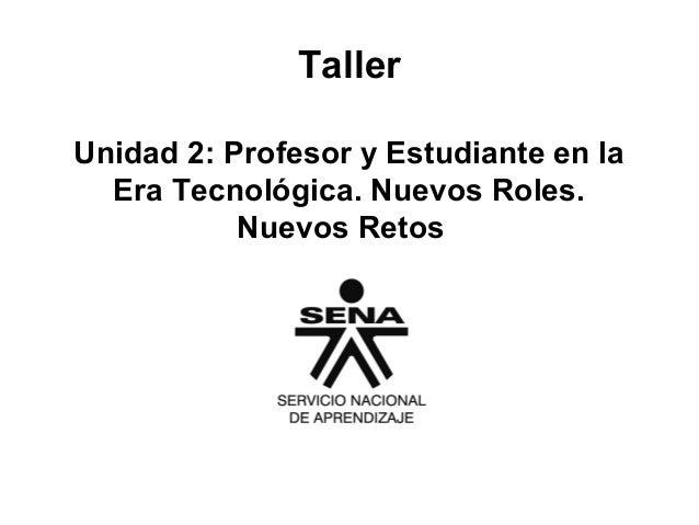 Taller Unidad 2: Profesor y Estudiante en la Era Tecnológica. Nuevos Roles. Nuevos Retos