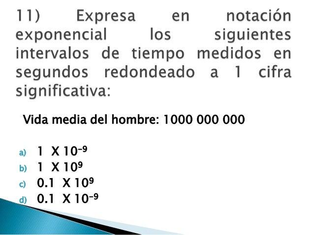 Vida media del hombre: 1000 000 000 a) 1 X 10-9 b) 1 X 109 c) 0.1 X 109 d) 0.1 X 10-9