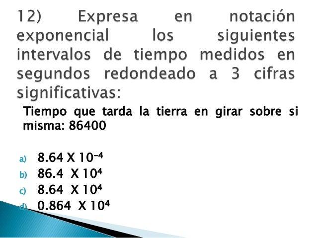 Tiempo que tarda la tierra en girar sobre si misma: 86400 a) 8.64 X 10-4 b) 86.4 X 104 c) 8.64 X 104 d) 0.864 X 104