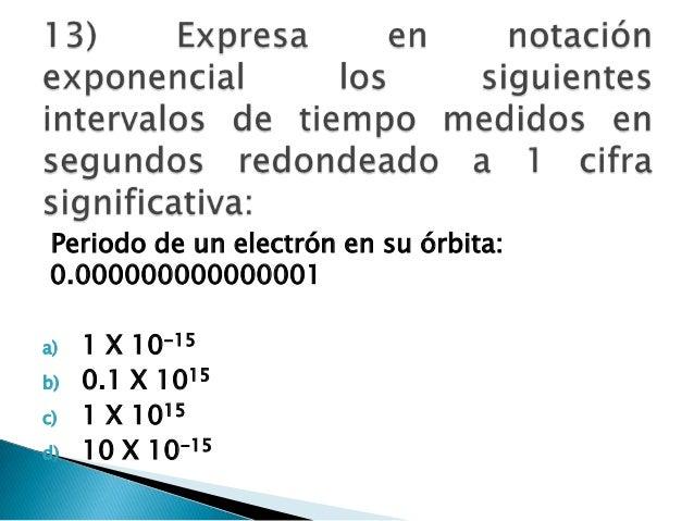 Periodo de un electrón en su órbita: 0.000000000000001 a) 1 X 10-15 b) 0.1 X 1015 c) 1 X 1015 d) 10 X 10-15