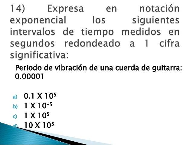 Periodo de vibración de una cuerda de guitarra: 0.00001 a) 0.1 X 105 b) 1 X 10-5 c) 1 X 105 d) 10 X 105