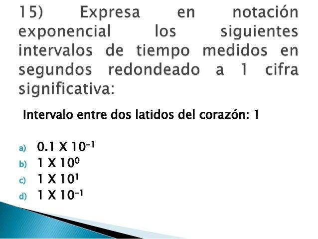 Intervalo entre dos latidos del corazón: 1 a) 0.1 X 10-1 b) 1 X 100 c) 1 X 101 d) 1 X 10-1
