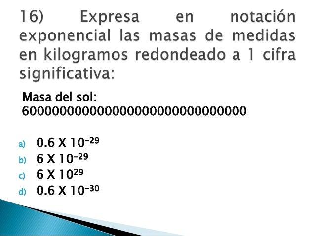 Masa del sol: 600000000000000000000000000000 a) 0.6 X 10-29 b) 6 X 10-29 c) 6 X 1029 d) 0.6 X 10-30