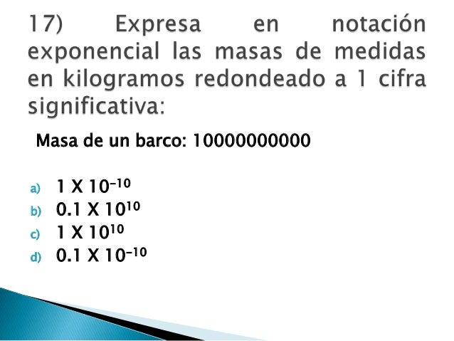 Masa de un barco: 10000000000 a) 1 X 10-10 b) 0.1 X 1010 c) 1 X 1010 d) 0.1 X 10-10