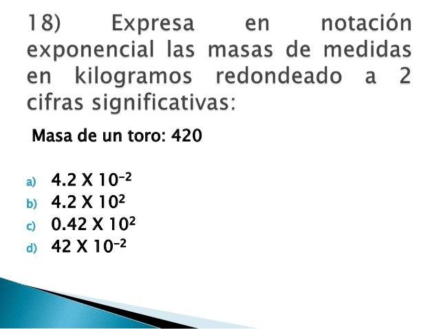 Masa de un toro: 420 a) 4.2 X 10-2 b) 4.2 X 102 c) 0.42 X 102 d) 42 X 10-2