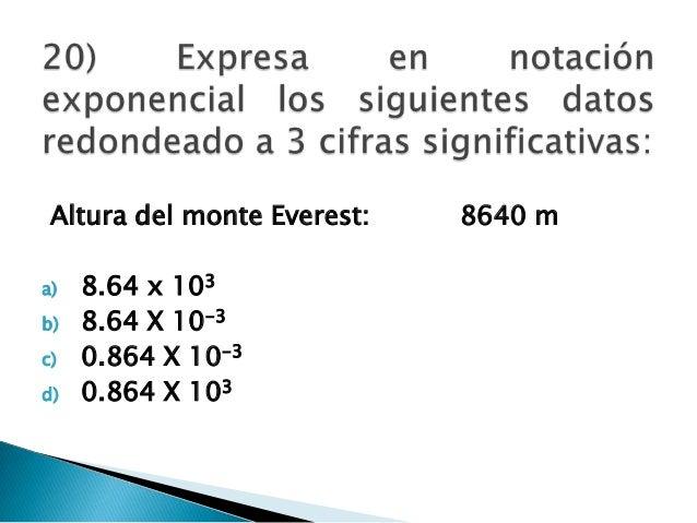 Altura del monte Everest: 8640 m a) 8.64 x 103 b) 8.64 X 10-3 c) 0.864 X 10-3 d) 0.864 X 103