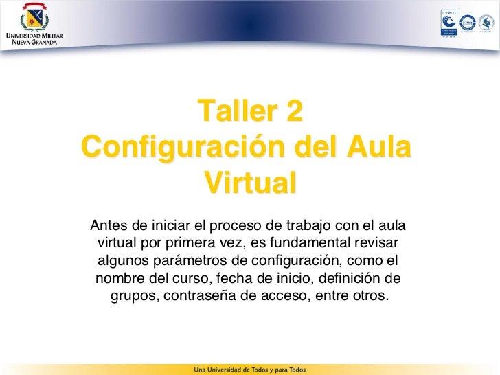 Taller 2Configuración del Aula       VirtualAntes de iniciar el proceso de trabajo con el aula virtual por primera vez, es...