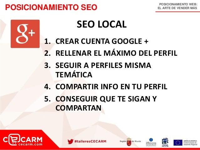 POSICIONAMIENTO WEB: EL ARTE DE VENDER MÁSPOSICIONAMIENTO SEO SEO LOCAL 1. CREAR CUENTA GOOGLE + 2. RELLENAR EL MÁXIMO DEL...