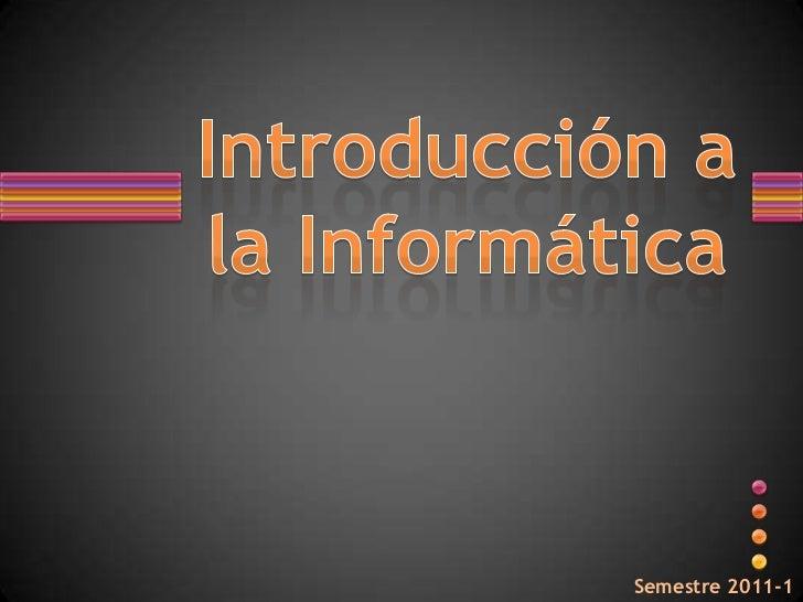 Introducción ala Informática<br />Semestre 2011-1<br />