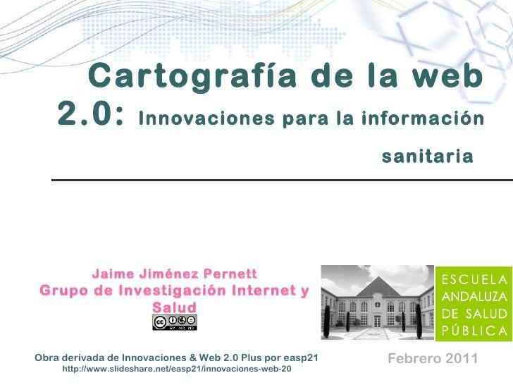 Cartografía de la web 2.0:  Innovaciones para la información sanitaria   Febrero 2011   Jaime Jiménez Pernett Grupo de Inv...