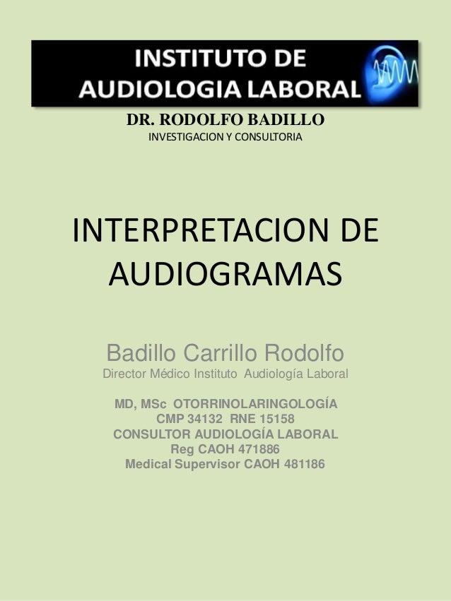 INTERPRETACION DE AUDIOGRAMAS Badillo Carrillo Rodolfo Director Médico Instituto Audiología Laboral MD, MSc OTORRINOLARING...
