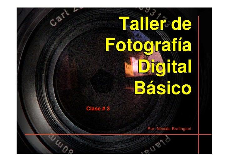 Taller de       Fotografía          Digital          Básico Clase # 3               Por: Nicolás Berlingieri