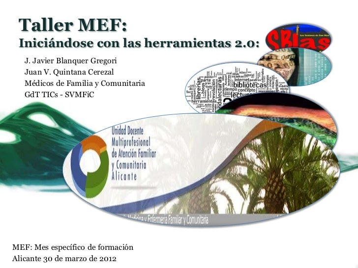 Taller MEF: Iniciándose con las herramientas 2.0:   J. Javier Blanquer Gregori   Juan V. Quintana Cerezal   Médicos de Fam...