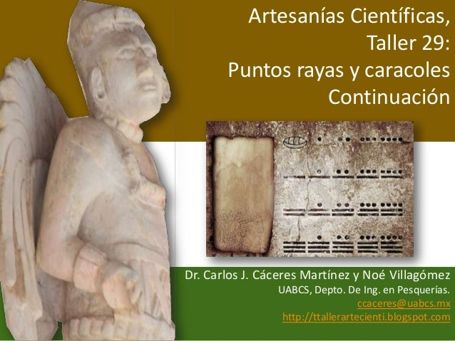 Artesanías Científicas, Taller 29: Puntos rayas y caracoles Continuación Dr. Carlos J. Cáceres Martínez y Noé Villagómez U...