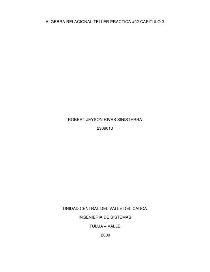 ALGEBRA RELACIONAL TELLER PRACTICA #02 CAPITULO 3<br />ROBERT JEYSON RIVAS SINISTERRA<br />2309013<br />UNIDAD CENTRAL DEL...
