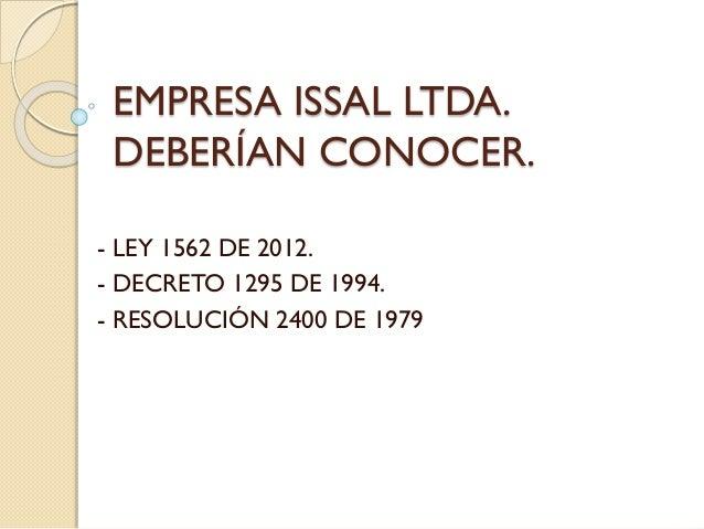 EMPRESA ISSAL LTDA. DEBERÍAN CONOCER. - LEY 1562 DE 2012. - DECRETO 1295 DE 1994. - RESOLUCIÓN 2400 DE 1979