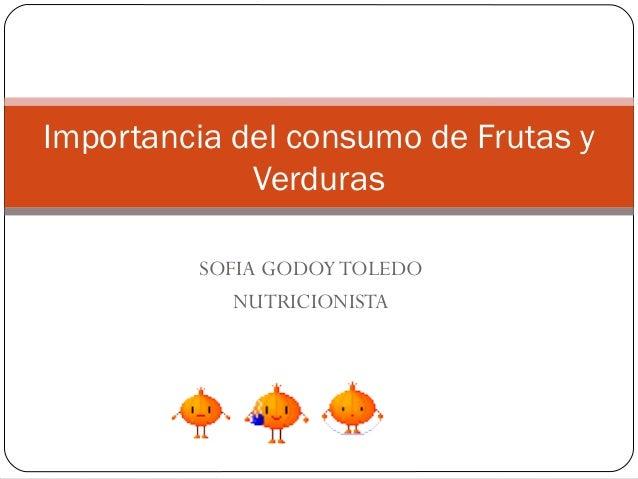 Importancia del consumo de Frutas y             Verduras         SOFIA GODOY TOLEDO            NUTRICIONISTA