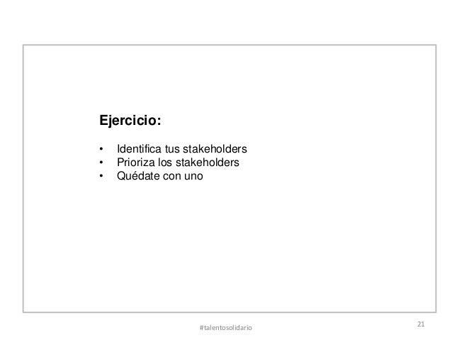 Ejercicio:•   Identifica tus stakeholders•   Prioriza los stakeholders•   Quédate con uno                     #talentosoli...