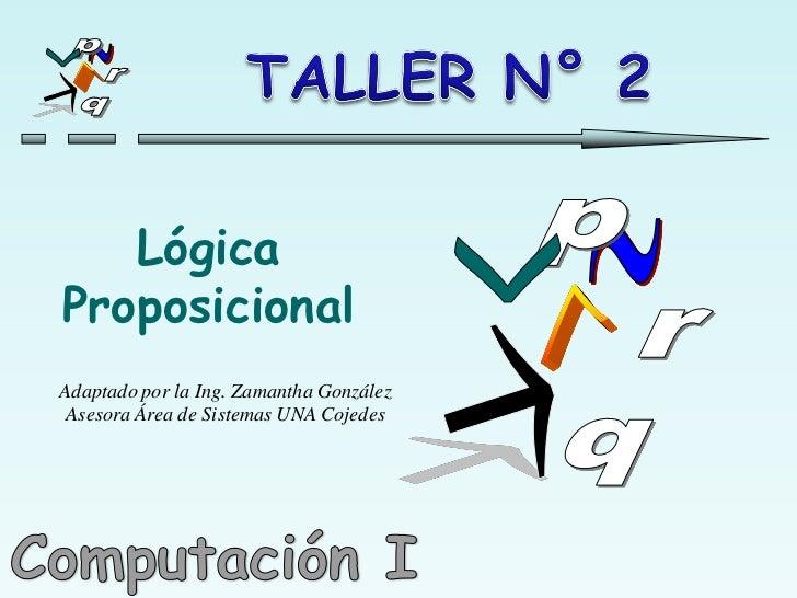 Lógica Proposicional Adaptado por la Ing. Zamantha González  Asesora Área de Sistemas UNA Cojedes