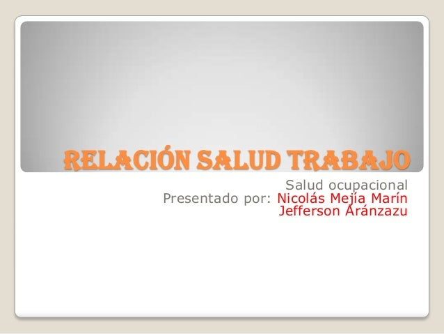 Relación salud trabajo                       Salud ocupacional      Presentado por: Nicolás Mejía Marín                   ...