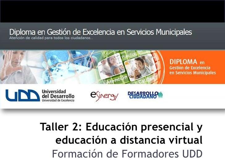 Taller 2: Educación presencial y educación a distancia virtual <br />Formación de Formadores UDD<br />