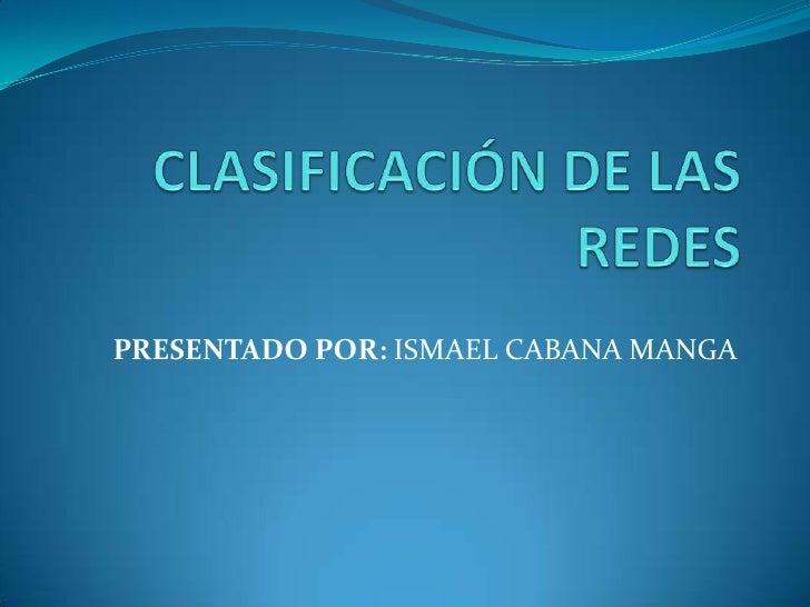 CLASIFICACIÓN DE LAS REDES<br />PRESENTADO POR: ISMAEL CABANA MANGA<br />