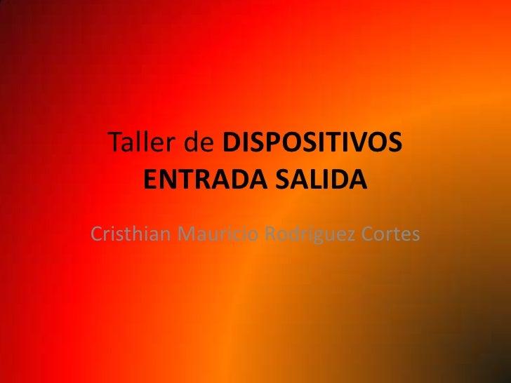 Taller de DISPOSITIVOS     ENTRADA SALIDA Cristhian Mauricio Rodríguez Cortes