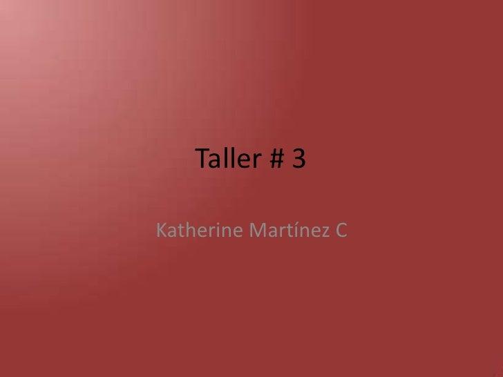 Taller # 3<br />Katherine Martínez C<br />