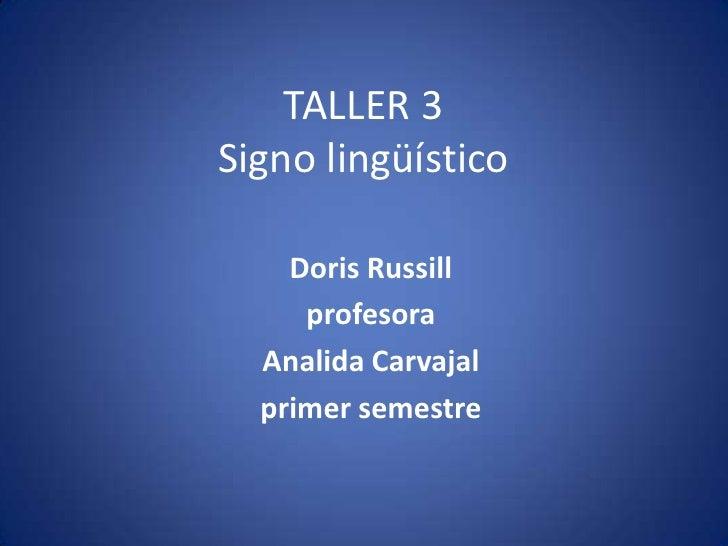 TALLER 3Signo lingüístico    Doris Russill     profesora  Analida Carvajal  primer semestre
