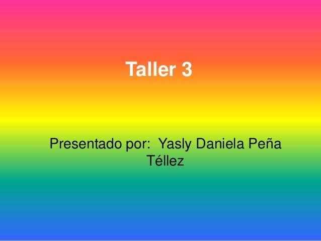 Taller 3Presentado por: Yasly Daniela PeñaTéllez