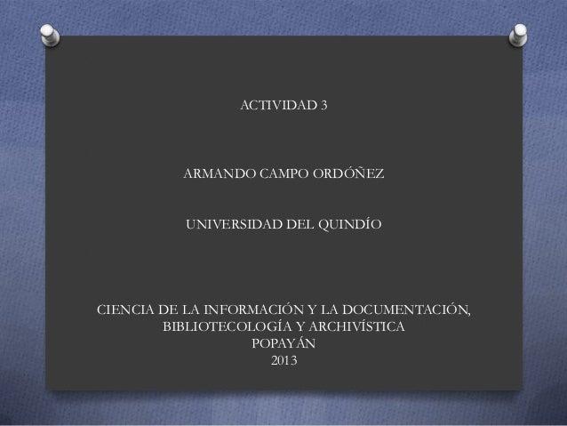 ACTIVIDAD 3 ARMANDO CAMPO ORDÓÑEZ UNIVERSIDAD DEL QUINDÍO CIENCIA DE LA INFORMACIÓN Y LA DOCUMENTACIÓN, BIBLIOTECOLOGÍA Y ...