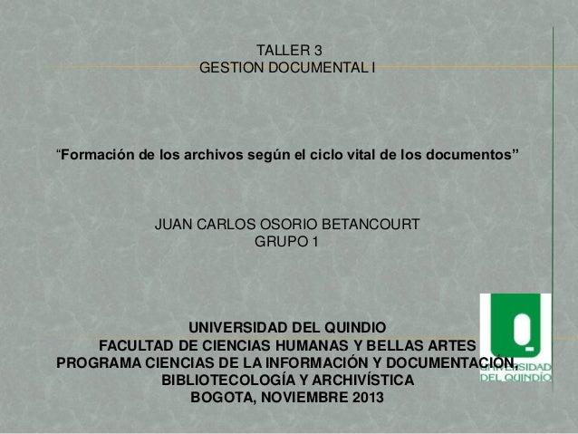 """TALLER 3 GESTION DOCUMENTAL I  """"Formación de los archivos según el ciclo vital de los documentos""""  JUAN CARLOS OSORIO BETA..."""