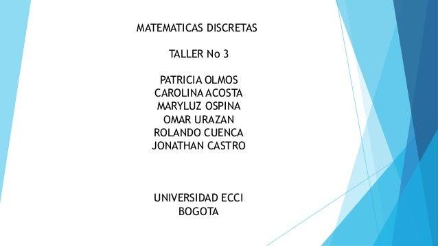 MATEMATICAS DISCRETAS TALLER No 3 PATRICIA OLMOS CAROLINA ACOSTA MARYLUZ OSPINA OMAR URAZAN ROLANDO CUENCA JONATHAN CASTRO...