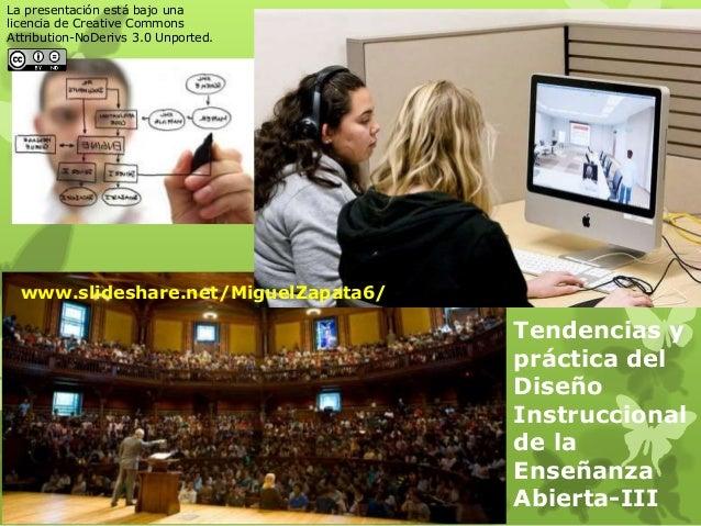 Tendencias y práctica del Diseño Instruccional de la Enseñanza Abierta-III www.slideshare.net/MiguelZapata6/ La presentaci...
