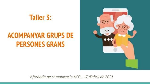 Taller 3: ACOMPANYAR GRUPS DE PERSONES GRANS V Jornada de comunicació ACO - 17 d'abril de 2021