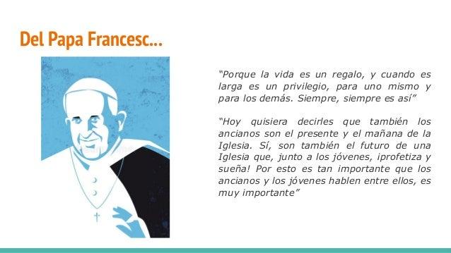 """Del Papa Francesc... """"Porque la vida es un regalo, y cuando es larga es un privilegio, para uno mismo y para los demás. Si..."""